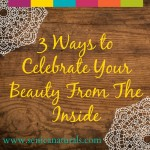 3 Ways to Celebrate Your Beauty From The Inside